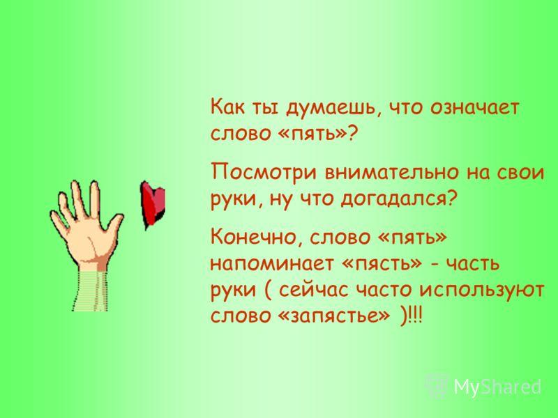Как ты думаешь, что означает слово «пять»? Посмотри внимательно на свои руки, ну что догадался? Конечно, слово «пять» напоминает «пясть» - часть руки ( сейчас часто используют слово «запястье» )!!!