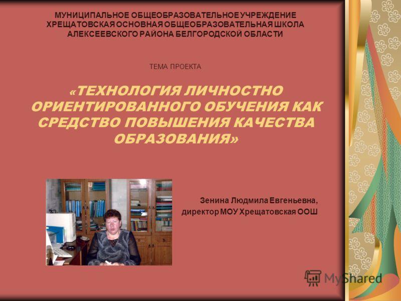 МУНИЦИПАЛЬНОЕ ОБЩЕОБРАЗОВАТЕЛЬНОЕ УЧРЕЖДЕНИЕ ХРЕЩАТОВСКАЯ ОСНОВНАЯ ОБЩЕОБРАЗОВАТЕЛЬНАЯ ШКОЛА АЛЕКСЕЕВСКОГО РАЙОНА БЕЛГОРОДСКОЙ ОБЛАСТИ ТЕМА ПРОЕКТА « ТЕХНОЛОГИЯ ЛИЧНОСТНО ОРИЕНТИРОВАННОГО ОБУЧЕНИЯ КАК СРЕДСТВО ПОВЫШЕНИЯ КАЧЕСТВА ОБРАЗОВАНИЯ» Зенина Л