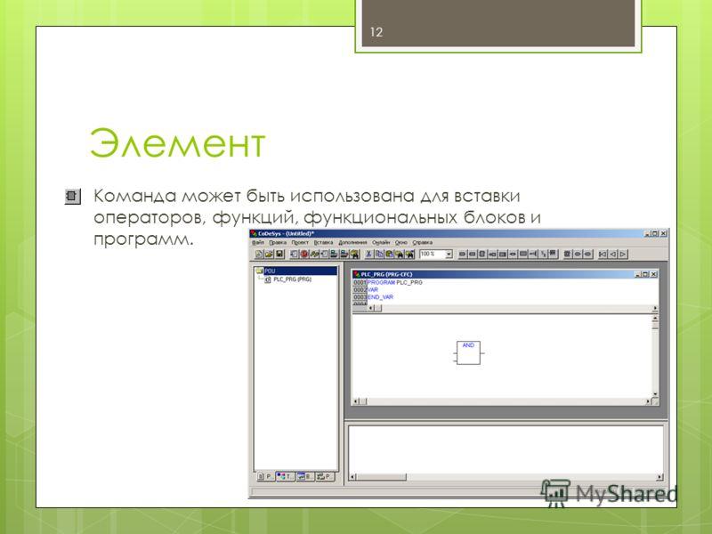 Элемент Команда может быть использована для вставки операторов, функций, функциональных блоков и программ. 12