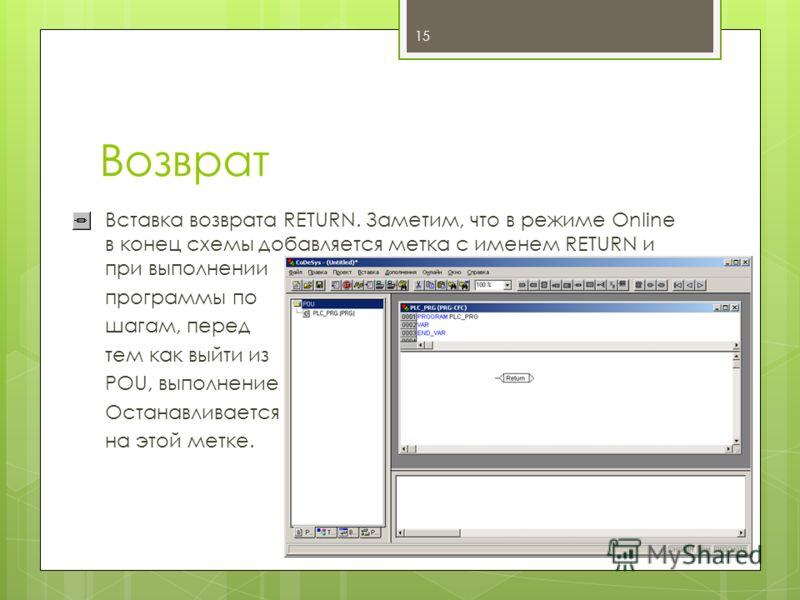 Возврат Вставка возврата RETURN. Заметим, что в режиме Online в конец схемы добавляется метка с именем RETURN и при выполнении программы по шагам, перед тем как выйти из POU, выполнение Останавливается на этой метке. 15