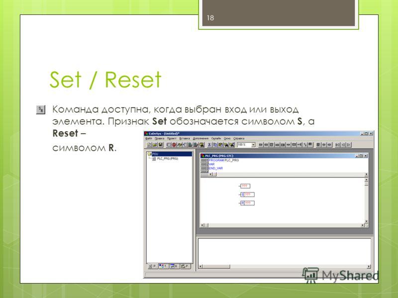 Set / Reset Команда доступна, когда выбран вход или выход элемента. Признак Set обозначается символом S, а Reset – cимволом R. 18