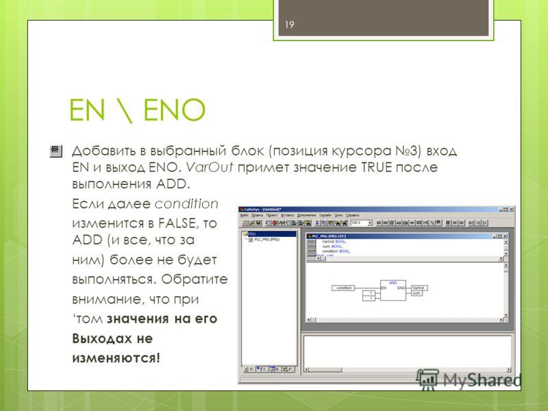 EN \ ENO Добавить в выбранный блок (позиция курсора 3) вход EN и выход ENO. VarOut примет значение TRUE после выполнения ADD. Если далее condition изменится в FALSE, то ADD (и все, что за ним) более не будет выполняться. Обратите внимание, что при то