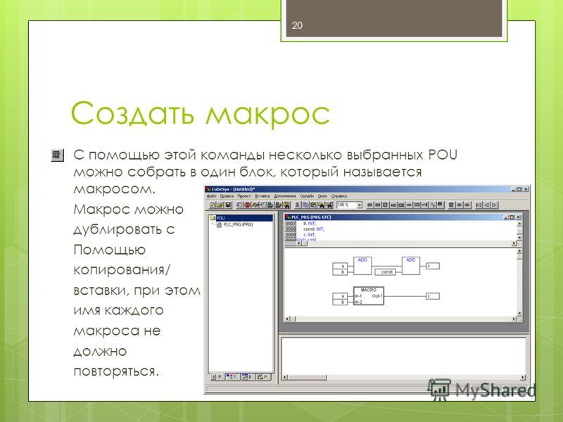 Создать макрос С помощью этой команды несколько выбранных POU можно собрать в один блок, который называется макросом. Макрос можно дублировать с Помощью копирования/ вставки, при этом имя каждого макроса не должно повторяться. 20