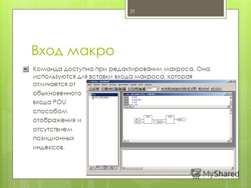 Вход макро Команда доступна при редактировании макроса. Она используются для вставки входа макроса, которая отличается от обыкновенного входа POU способом отображения и отсутствием позиционных индексов. 21