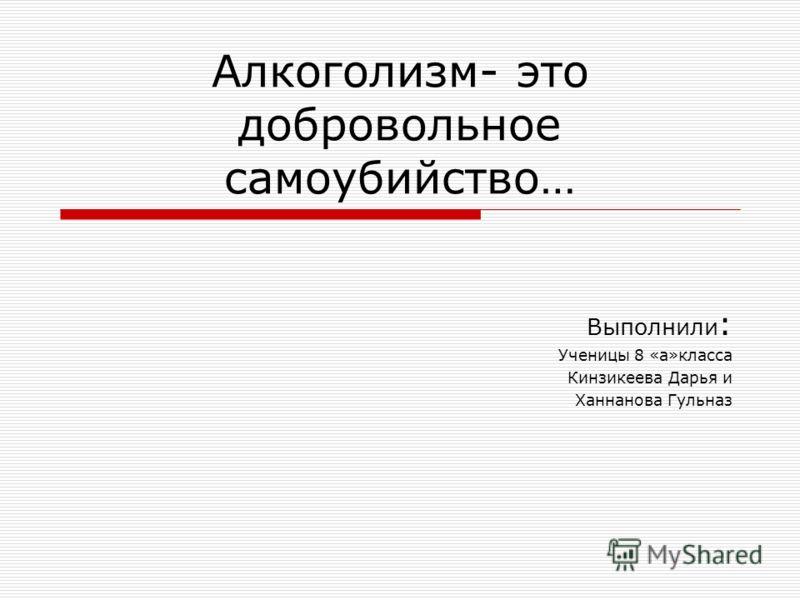 Алкоголизм- это добровольное самоубийство… Выполнили : Ученицы 8 «а»класса Кинзикеева Дарья и Ханнанова Гульназ