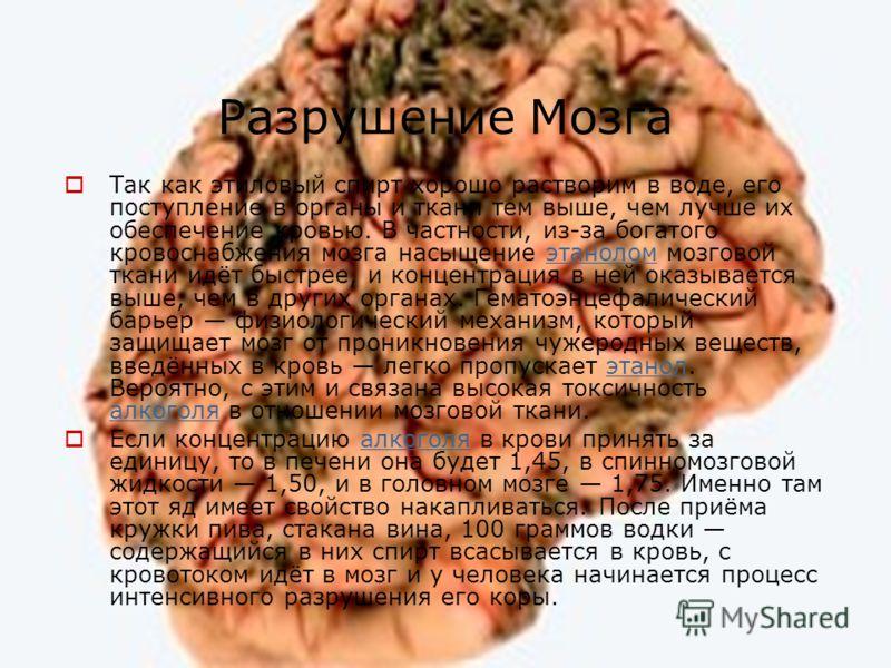 Разрушение Мозга Так как этиловый спирт хорошо растворим в воде, его поступление в органы и ткани тем выше, чем лучше их обеспечение кровью. В частности, из-за богатого кровоснабжения мозга насыщение этанолом мозговой ткани идёт быстрее, и концентрац