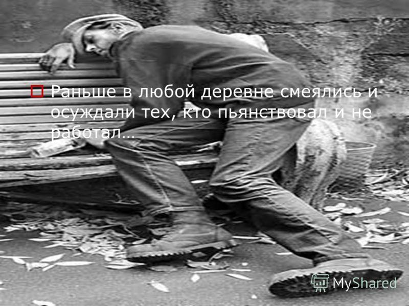 Раньше в любой деревне смеялись и осуждали тех, кто пьянствовал и не работал…