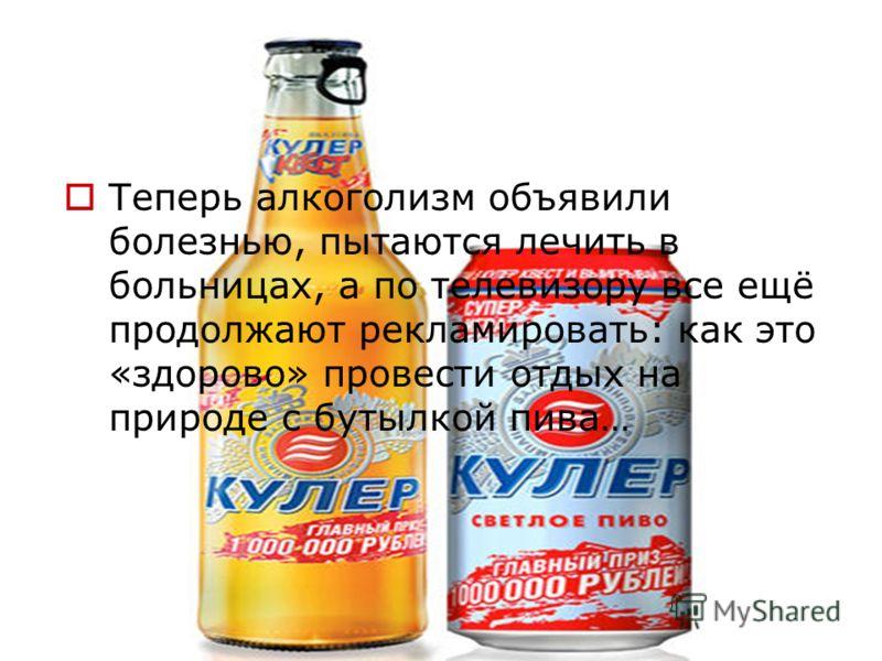 Теперь алкоголизм объявили болезнью, пытаются лечить в больницах, а по телевизору все ещё продолжают рекламировать: как это «здорово» провести отдых на природе с бутылкой пива…