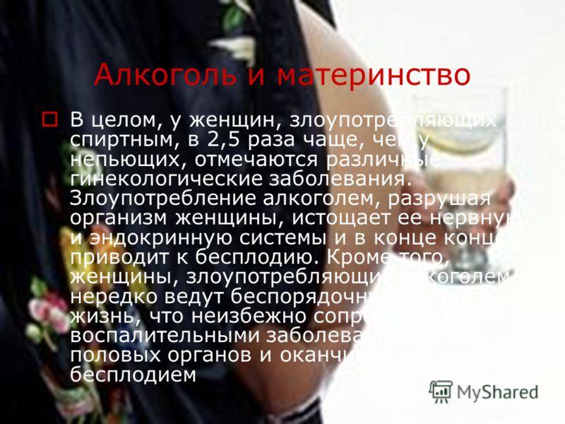 Алкоголь и материнство В целом, у женщин, злоупотребляющих спиртным, в 2,5 раза чаще, чем у непьющих, отмечаются различные гинекологические заболевания. Злоупотребление алкоголем, разрушая организм женщины, истощает ее нервную и эндокринную системы и