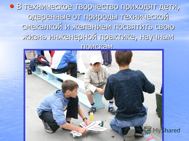 В техническое творчество приходят дети, одаренные от природы технической смекалкой и желанием посвятить свою жизнь инженерной практике, научным поискам. В техническое творчество приходят дети, одаренные от природы технической смекалкой и желанием пос