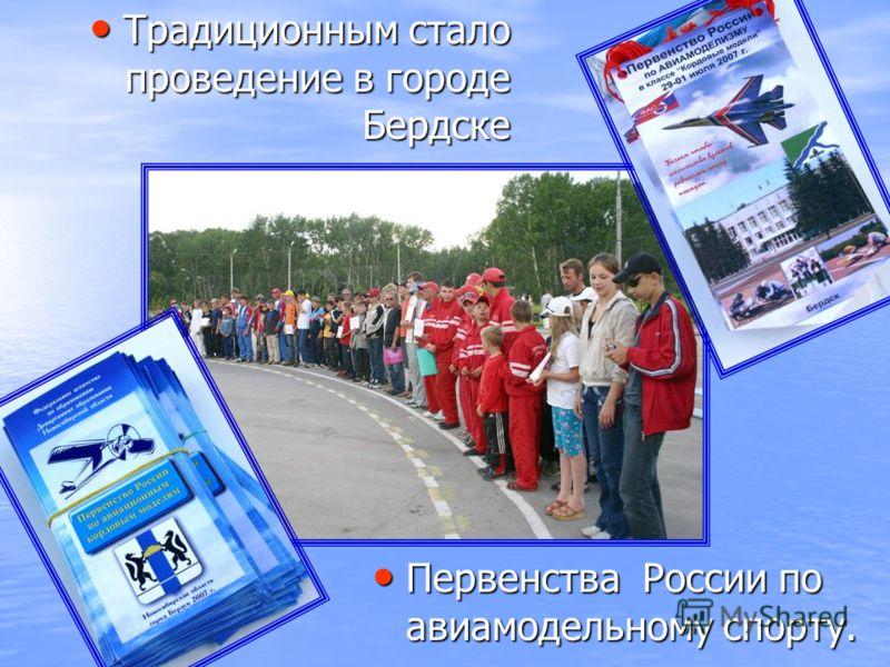Традиционным стало проведение в городе Бердске Традиционным стало проведение в городе Бердске Первенства России по авиамодельному спорту. Первенства России по авиамодельному спорту.