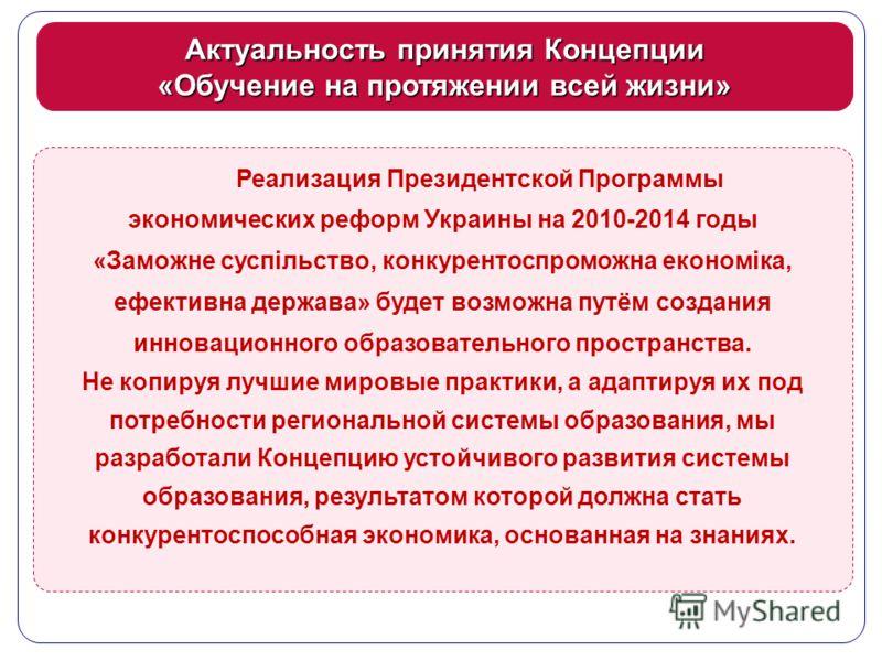Актуальность принятия Концепции «Обучение на протяжении всей жизни» Реализация Президентской Программы экономических реформ Украины на 2010-2014 годы «Заможне суспільство, конкурентоспроможна економіка, ефективна держава» будет возможна путём создани
