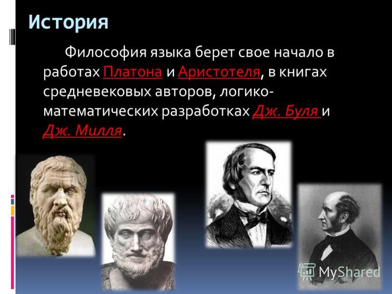 История Философия языка берет свое начало в работах Платона и Аристотеля, в книгах средневековых авторов, логико- математических разработках Дж. Буля и Дж. Милля.