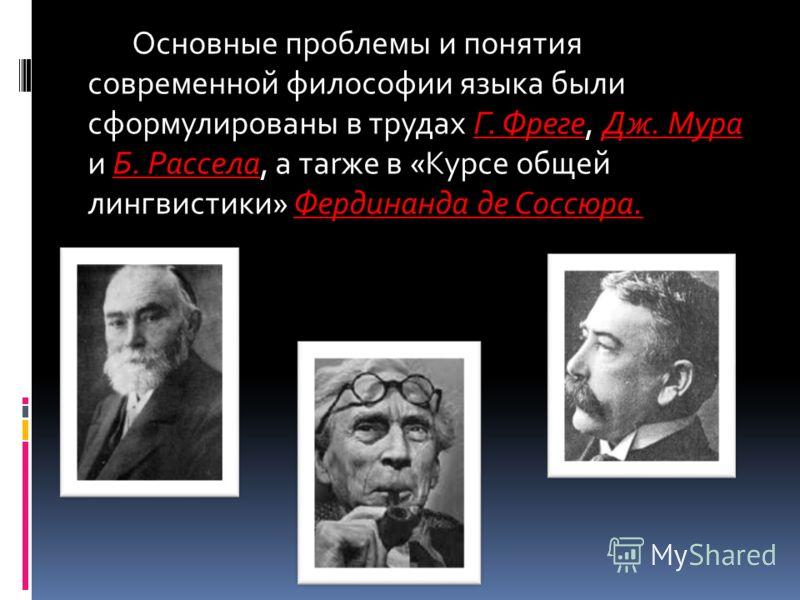 Основные проблемы и понятия современной философии языка были сформулированы в трудах Г. Фреге, Дж. Мура и Б. Рассела, а таrже в «Курсе общей лингвистики» Фердинанда де Соссюра.