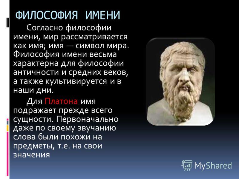 Согласно философии имени, мир рассматривается как имя; имя символ мира. Философия имени весьма характерна для философии античности и средних веков, а также культивируется и в наши дни. Для Платона имя подражает прежде всего сущности. Первоначально да