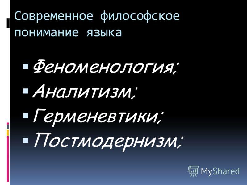Современное философское понимание языка Феноменология; Аналитизм; Герменевтики; Постмодернизм;
