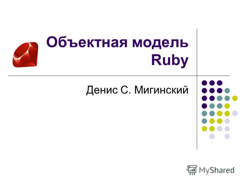 Объектная модель Ruby Денис С. Мигинский