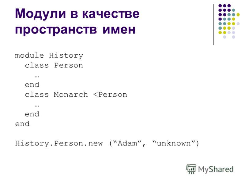 Модули в качестве пространств имен module History class Person … end class Monarch