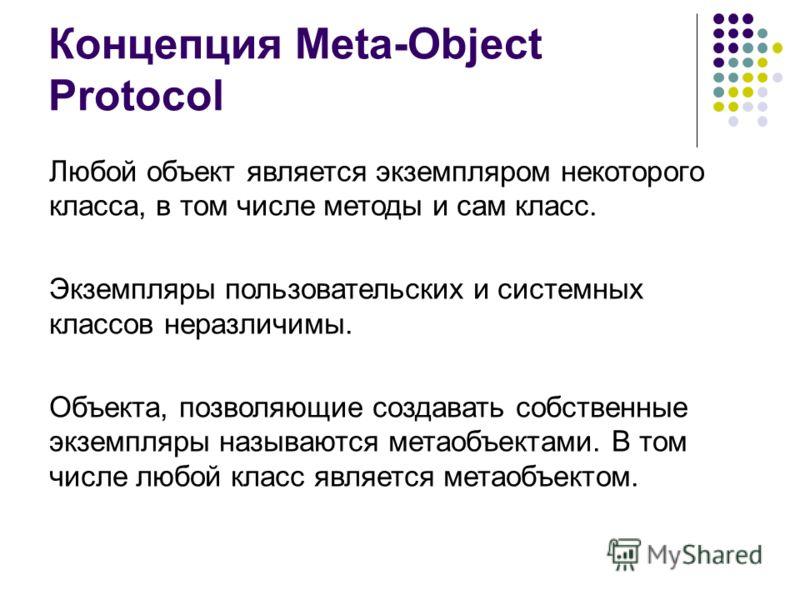 Концепция Meta-Object Protocol Любой объект является экземпляром некоторого класса, в том числе методы и сам класс. Экземпляры пользовательских и системных классов неразличимы. Объекта, позволяющие создавать собственные экземпляры называются метаобъе