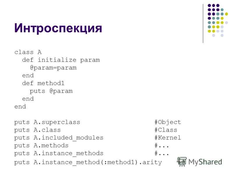 Интроспекция class A def initialize param @param=param end def method1 puts @param end puts A.superclass#Object puts A.class #Class puts A.included_modules #Kernel puts A.methods #... puts A.instance_methods #... puts A.instance_method(:method1).arit