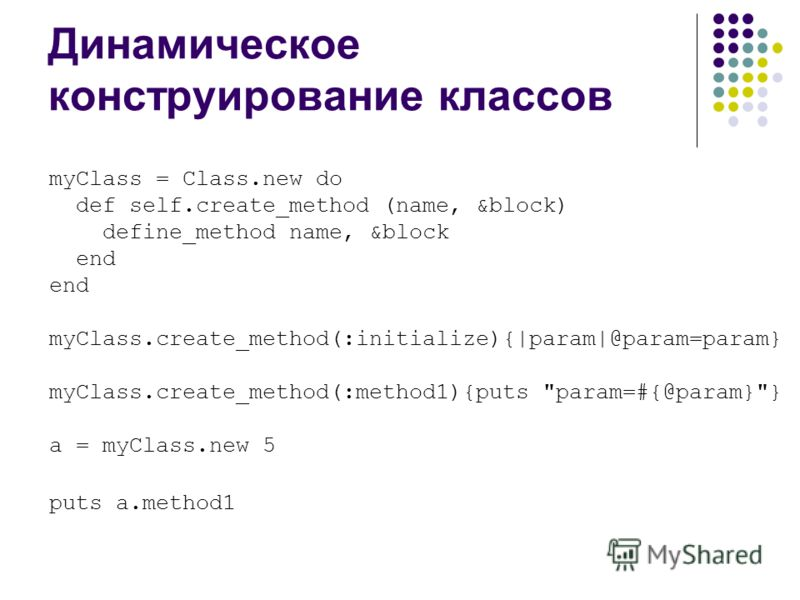 Динамическое конструирование классов myClass = Class.new do def self.create_method (name, &block) define_method name, &block end myClass.create_method(:initialize){|param|@param=param} myClass.create_method(:method1){puts