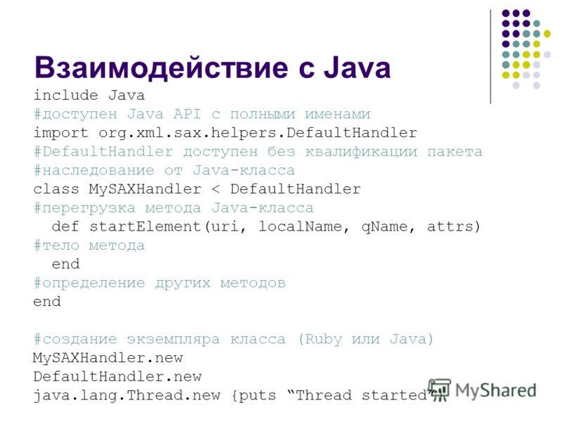 Взаимодействие с Java include Java #доступен Java API с полными именами import org.xml.sax.helpers.DefaultHandler #DefaultHandler доступен без квалификации пакета #наследование от Java-класса class MySAXHandler < DefaultHandler #перегрузка метода Jav