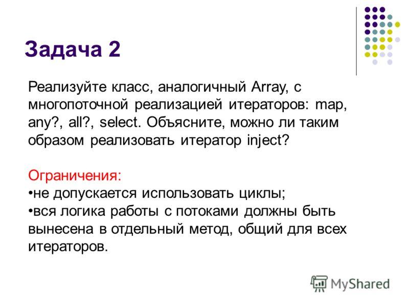 Задача 2 Реализуйте класс, аналогичный Array, с многопоточной реализацией итераторов: map, any?, all?, select. Объясните, можно ли таким образом реализовать итератор inject? Ограничения: не допускается использовать циклы; вся логика работы с потоками