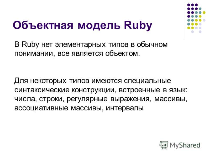 Объектная модель Ruby В Ruby нет элементарных типов в обычном понимании, все является объектом. Для некоторых типов имеются специальные синтаксические конструкции, встроенные в язык: числа, строки, регулярные выражения, массивы, ассоциативные массивы