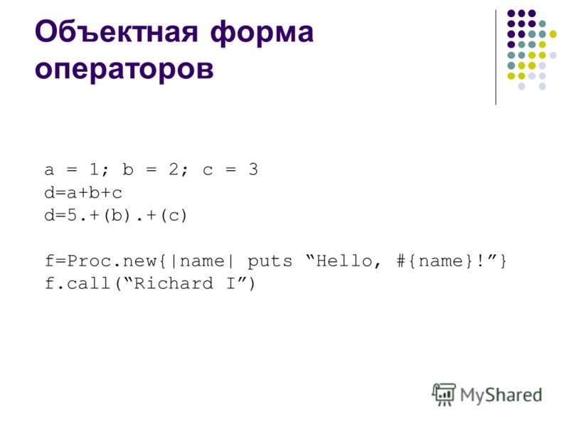 Объектная форма операторов a = 1; b = 2; c = 3 d=a+b+c d=5.+(b).+(c) f=Proc.new{|name| puts Hello, #{name}!} f.call(Richard I)