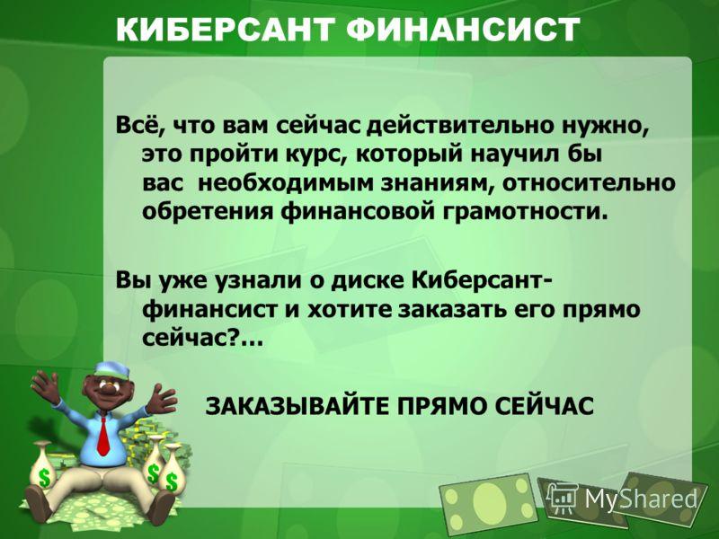КИБЕРСАНТ ФИНАНСИСТ Всё, что вам сейчас действительно нужно, это пройти курс, который научил бы вас необходимым знаниям, относительно обретения финансовой грамотности. Вы уже узнали о диске Киберсант- финансист и хотите заказать его прямо сейчас?… ЗА