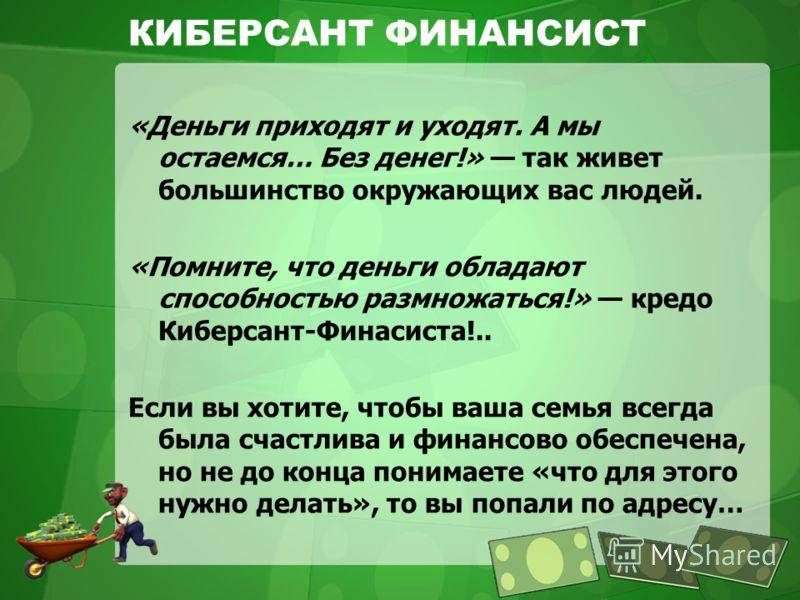 КИБЕРСАНТ ФИНАНСИСТ «Деньги приходят и уходят. А мы остаемся… Без денег!» так живет большинство окружающих вас людей. «Помните, что деньги обладают способностью размножаться!» кредо Киберсант-Финасиста!.. Если вы хотите, чтобы ваша семья всегда была