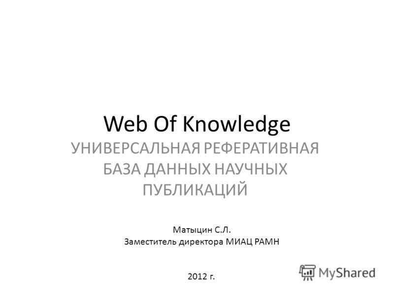 Web Of Knowledge УНИВЕРСАЛЬНАЯ РЕФЕРАТИВНАЯ БАЗА ДАННЫХ НАУЧНЫХ ПУБЛИКАЦИЙ Матыцин С.Л. Заместитель директора МИАЦ РАМН 2012 г.