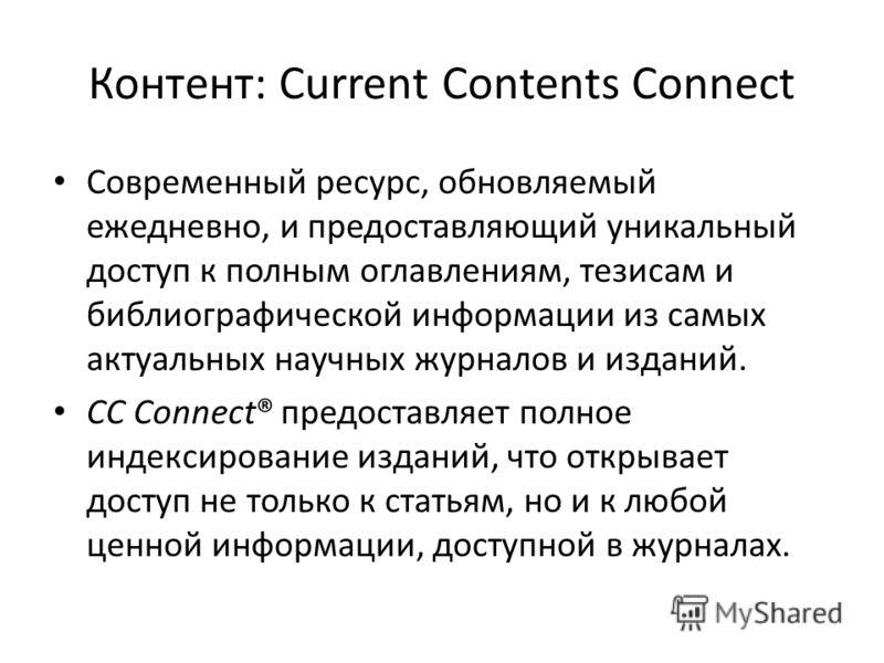 Контент: Current Contents Connect Современный ресурс, обновляемый ежедневно, и предоставляющий уникальный доступ к полным оглавлениям, тезисам и библиографической информации из самых актуальных научных журналов и изданий. CC Connect® предоставляет по