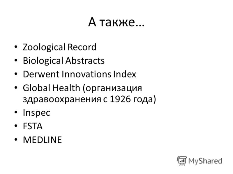 А также… Zoological Record Biological Abstracts Derwent Innovations Index Global Health (организация здравоохранения с 1926 года) Inspec FSTA MEDLINE
