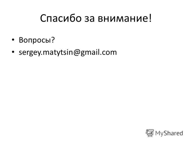 Спасибо за внимание! Вопросы? sergey.matytsin@gmail.com