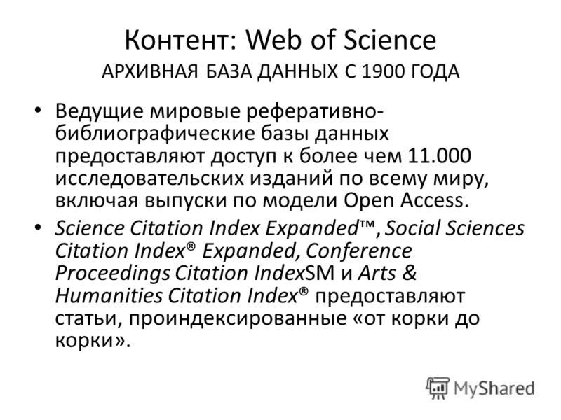 Контент: Web of Science АРХИВНАЯ БАЗА ДАННЫХ С 1900 ГОДА Ведущие мировые реферативно- библиографические базы данных предоставляют доступ к более чем 11.000 исследовательских изданий по всему миру, включая выпуски по модели Open Access. Science Citati
