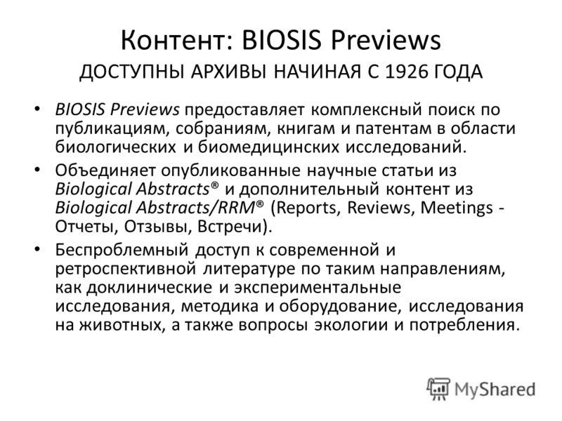 Контент: BIOSIS Previews ДОСТУПНЫ АРХИВЫ НАЧИНАЯ С 1926 ГОДА BIOSIS Previews предоставляет комплексный поиск по публикациям, собраниям, книгам и патентам в области биологических и биомедицинских исследований. Объединяет опубликованные научные статьи