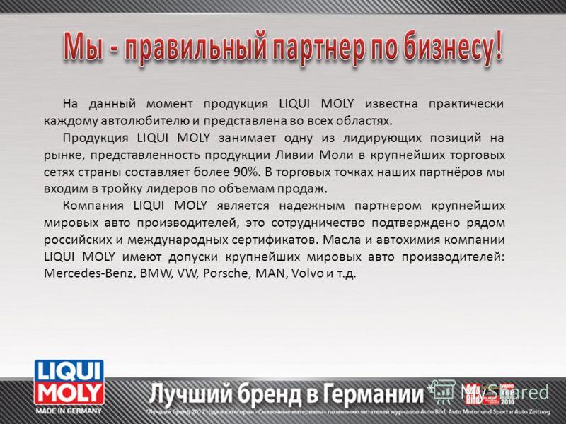 На данный момент продукция LIQUI MOLY известна практически каждому автолюбителю и представлена во всех областях. Продукция LIQUI MOLY занимает одну из лидирующих позиций на рынке, представленность продукции Ливии Моли в крупнейших торговых сетях стра