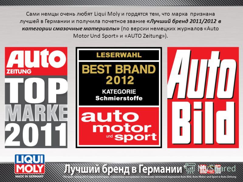 Сами немцы очень любят Liqui Moly и гордятся тем, что марка признана лучшей в Германии и получила почетное звание «Лучший бренд 2011/2012 в категории смазочные материалы» (по версии немецких журналов «Auto Motor Und Sport» и «AUTO Zeitung»).