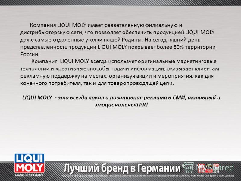 Компания LIQUI MOLY имеет разветвленную филиальную и дистрибьюторскую сети, что позволяет обеспечить продукцией LIQUI MOLY даже самые отдаленные уголки нашей Родины. На сегодняшний день представленность продукции LIQUI MOLY покрывает более 80% террит