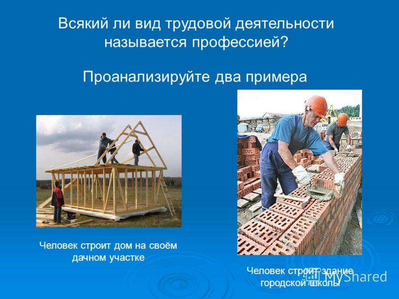 Всякий ли вид трудовой деятельности называется профессией? Проанализируйте два примера Человек строит дом на своём дачном участке Человек строит здание городской школы
