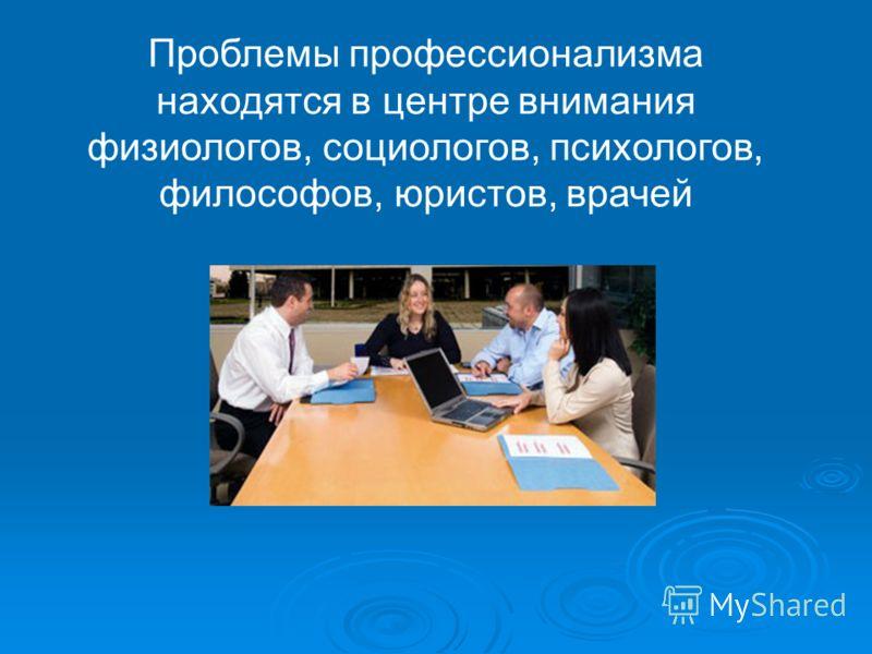 Проблемы профессионализма находятся в центре внимания физиологов, социологов, психологов, философов, юристов, врачей
