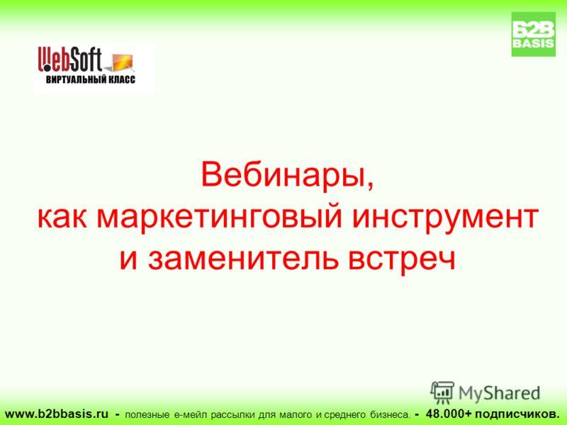 www.b2bbasis.ru - полезные е-мейл рассылки для малого и среднего бизнеса. - 48.000+ подписчиков. Вебинары, как маркетинговый инструмент и заменитель встреч