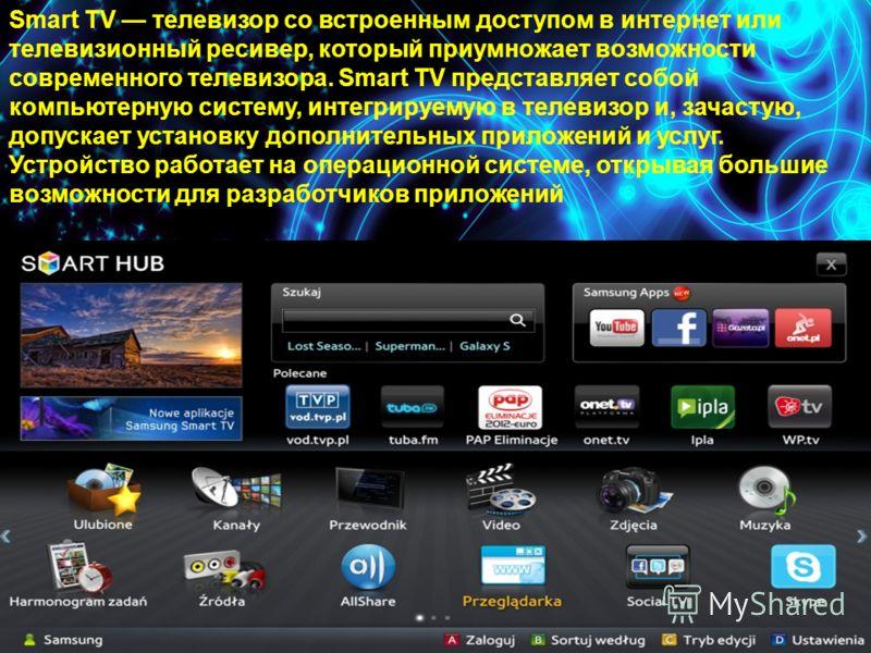 Smart TV телевизор со встроенным доступом в интернет или телевизионный ресивер, который приумножает возможности современного телевизора. Smart TV представляет собой компьютерную систему, интегрируемую в телевизор и, зачастую, допускает установку допо