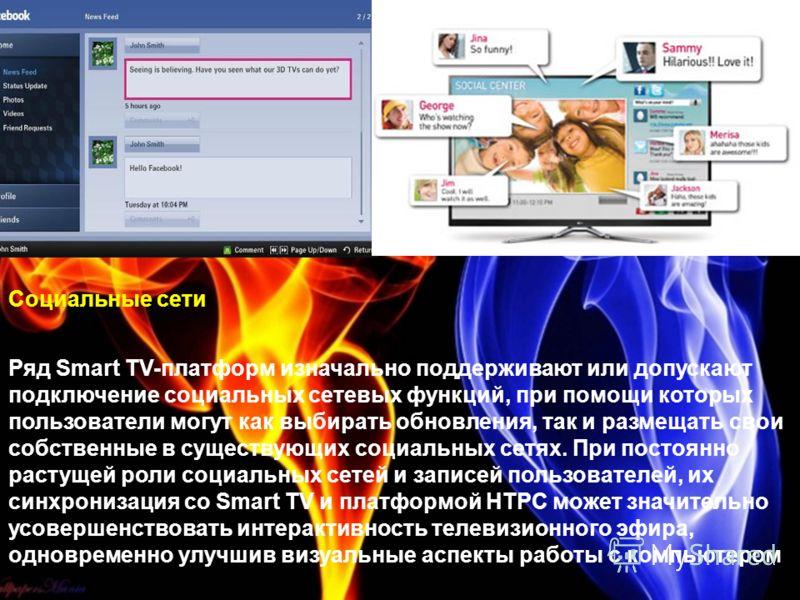 Социальные сети Ряд Smart TV-платформ изначально поддерживают или допускают подключение социальных сетевых функций, при помощи которых пользователи могут как выбирать обновления, так и размещать свои собственные в существующих социальных сетях. При п