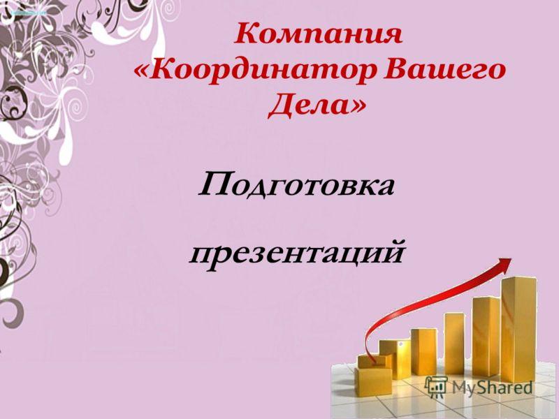 Компания «Координатор Вашего Дела» Подготовка презентаций