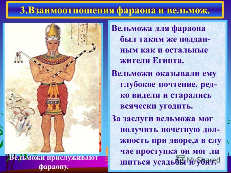 Вельможа для фараона был таким же поддан- ным как и остальные жители Египта. Вельможи оказывали ему глубокое почтение, ред- ко видели и старались всячески угодить. За заслуги вельможа мог получить почетную дол- жность при дворе,а в слу чае проступка