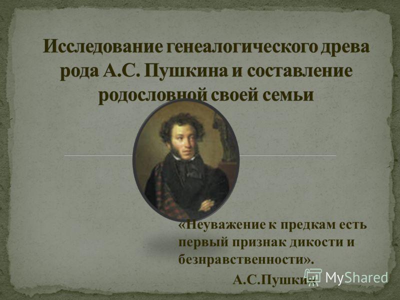 «Неуважение к предкам есть первый признак дикости и безнравственности». А.С.Пушкин