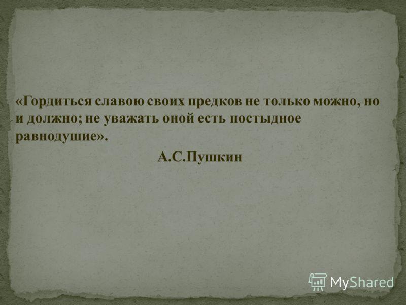 «Гордиться славою своих предков не только можно, но и должно; не уважать оной есть постыдное равнодушие». А.С.Пушкин