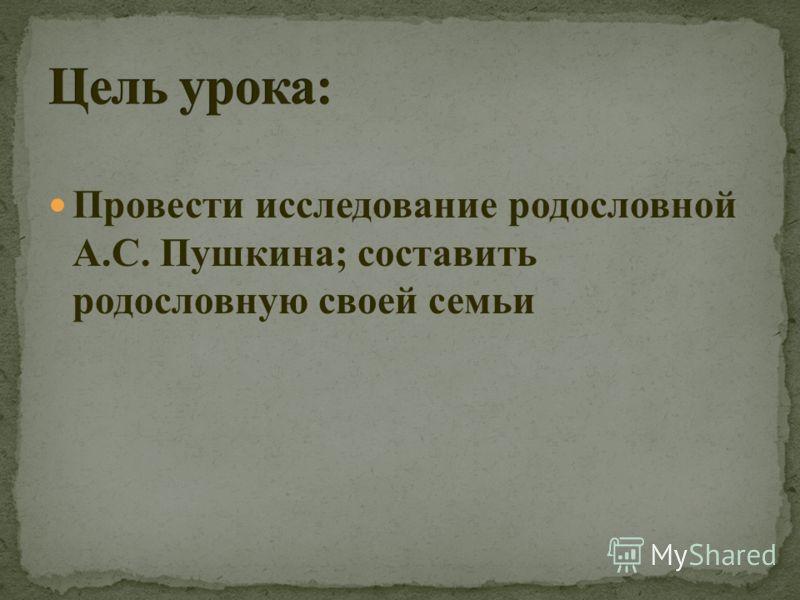 Провести исследование родословной А.С. Пушкина; составить родословную своей семьи